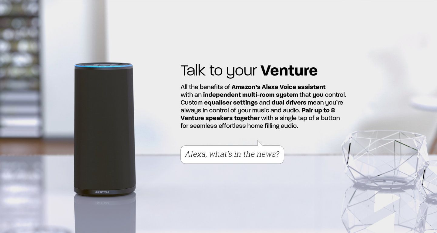 Talk to your Venture All the benefits of Amazon's Alexa Voice assistant with an indipendant multi-room system that you control. Custom equaliser settings and dual drivers mean you're always in control of your music and audio. Pair up to 8 Venture speakers together with a single tap of a button for seamless effortless home filling audio.
