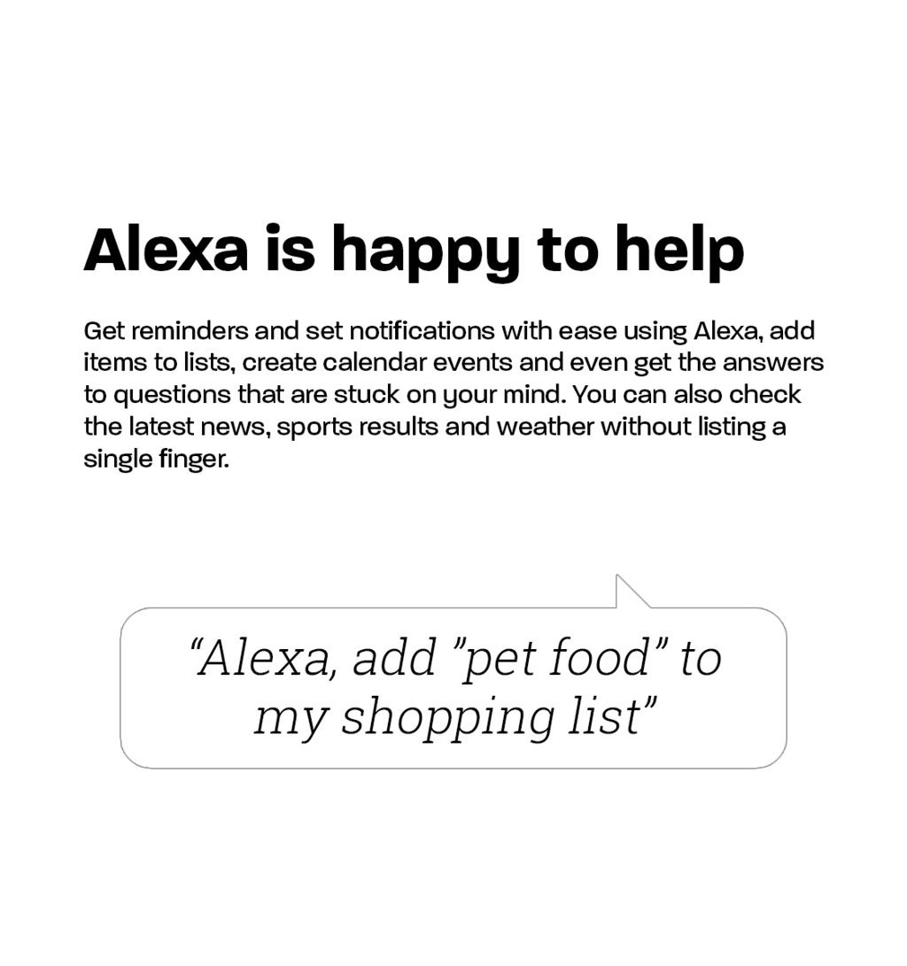 Alexa is happy to help Get reminders and set notifications with ease using Alexa, add items to lists, create calendar events and even get the answers to questions that are stuck on your mind. You can also check the latest news, sports results and weather without listing a single finger.