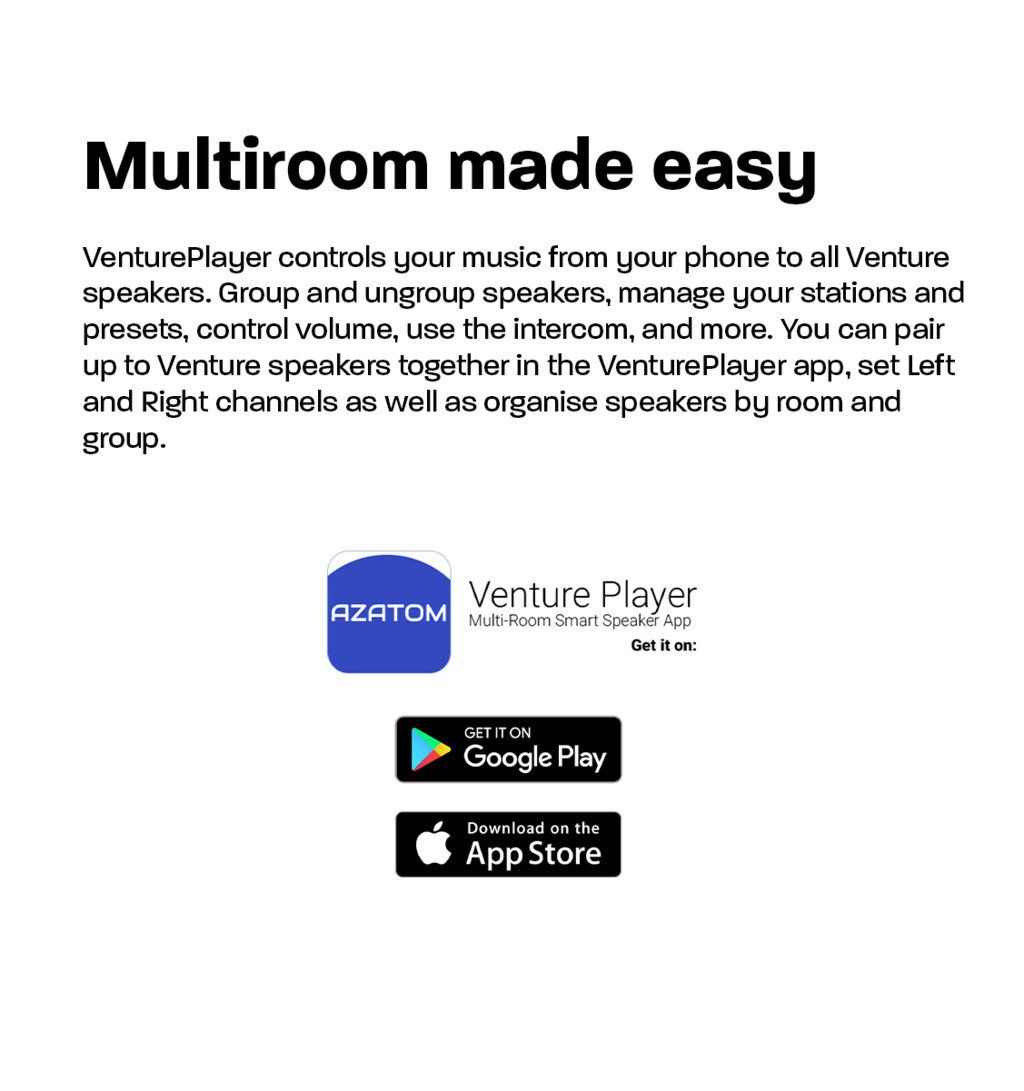 Multiroom made easy VenturePlayer controls your music from your phone to all Venture speakers. Group and ungroup speakers, manage your stations and presets, control volume, use the intercom, and more. You can pair up to Venture speakers together in the VenturePlayer app, set Left and Right channels as well as organise speakers by room and group.